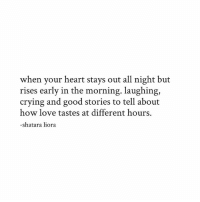 Crying, Love, and Memes: when your heart stays out all night but  rises early in the morning. laughing,  crying and good stories to tell about  how love tastes at different hours.  shatara liora Follow @shataraliora