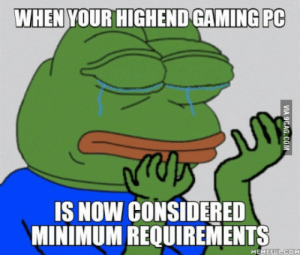 Bad, Gaming, and Man: WHEN YOUR HIGHEND GAMING PC  IS NOW CONSIDERED  MINIMUM REQUIREMENTS  MEMEEUECOM Feels bad man