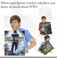 Memes, Teacher, and True: When your history teacher asks how you  know so much about WW2  LD AT WAR  WOR 😂😂😂 This is true no lie 🔥🔥🤣👌🏽