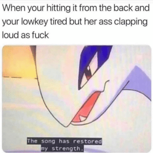 Ass, Memes, and Fuck: When your hitting it from the back and  your lowkey tired but her ass clapping  loud as fuck  The song has restored  y strength. Power