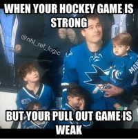 Hockey, Love, and Memes: WHEN YOUR HOCKEY GAME IS  STRONG  of  BUT YOUR PULL OUT GAME IS  WEAK Mmmm love me some Patty Marleau Congrats on 500! nhl hockey sjsharks marleau500