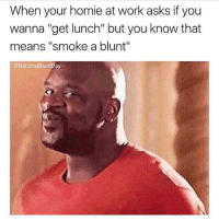 "Homie, Weed, and Work: When your homie at work asks if you  wanna ""get lunch"" but you know that  means ""smoke a blunt""  @NationalBluntDay My kind of lunch break! @nationalbluntday"