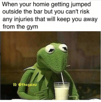 Gym, Homie, and Jumped: When your homie getting jumped  outside the bar but you can't risk  any injuries that will keep you away  from the gym  IG: Othegainz Sorry man. I'm sure you'll understand. @thegainz