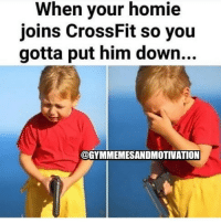 Gym, Homie, and Crossfit: When your homie  joins CrossFit so you  gotta put him down...  @GYMMEMESANDMOTIVATION LMFAO 😂😂