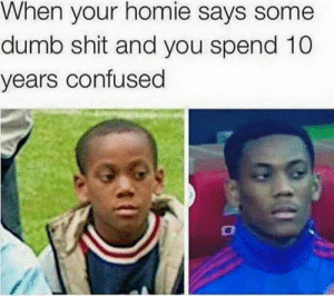 too many out here saying dumb shit: When your homie says some  dumb shit and you spend 10  years confused too many out here saying dumb shit