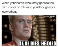 If he dies, he dies. @fuck_cardio: When your homie who rarely goes to the  gym insists on following you through your  leg workout  @fuck cardio  IF HE DIES, HEDIES If he dies, he dies. @fuck_cardio