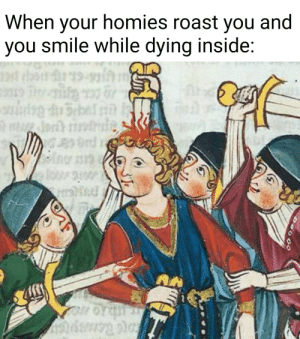 This is fine.: When your homies roast you and  you smile while dying inside:  19  rd This is fine.
