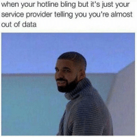 Every single day 😩 rp @_hereforthebanter: when your hotline bling but it's just your  service provider telling you you're almost  out of data Every single day 😩 rp @_hereforthebanter