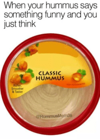 Funny, Hummus, and Think: When your hummus says  something funny and you  just think  CLASSIC  HUMMUS  Smoother  & Tastier  @HummusMem3s My sense of humour is really concerning to me.