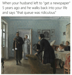 "queue: When your husband left to ""get a newspaper""  5 years ago and he walks back into your life  and says ""that queue was ridiculous""  CLASSICAL ART MEMES  facebook.com/classicalartmemes"