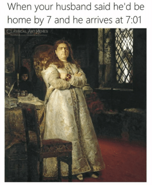 Art Memes: When your husband said he'd be  home by 7 and he arrives at 7:01  CLASSICAL ART MEMES  facebook.com/classicnlartmemes