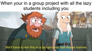Lazy, Shark, and MeIRL: When your in a group project with all the lazy  students including you  Shark The Aghty  We'll have to win this in a dangerously half-Assed manner Meirl