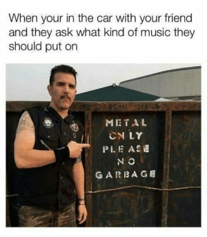 ase: When your in the car with your friend  and they ask what kind of music they  should put on  METAL  CN LY  PLE ASE  N O  GARBAGE
