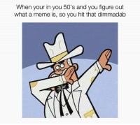 Doug Dimmadome owner of the Dimmsdale Dimmadome: When your in you 50's and you figure out  what a meme is, so you hit that dimmadab Doug Dimmadome owner of the Dimmsdale Dimmadome