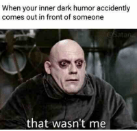 dark: When your inner dark humor accidently  comes out in front of someone  ata  that wasn't me