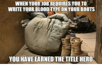 Bloods, Memes, and Boots: WHEN YOUR JOBREQUIRES YOU TO  WRITE YOUR BLOOD TYPE ONYOUR BooTS  YOU HAVE EARNED THE TITLE HERO