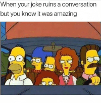 How most of my jokes go: When your joke ruins a conversation  but you know it was amazing How most of my jokes go