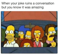 "Memes, Amazing, and Via: When your joke ruins a conversation  but you know it was amazing <p>Totally worth it via /r/memes <a href=""https://ift.tt/2wbXkbV"">https://ift.tt/2wbXkbV</a></p>"