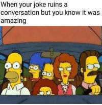 Dank Memes, Amazing, and You: When your joke ruins a  conversation but you know it was  amazing