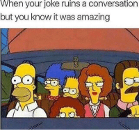Lol, Memes, and Amazing: When your joke ruins a conversation  but you know it was amazing Lol