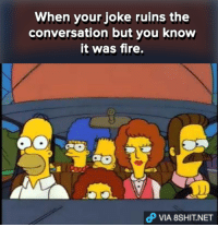 It was fire! HAHA :(: When your joke ruins the  conversation but you know  it was fire.  oP VIA 8SHIT.NET It was fire! HAHA :(