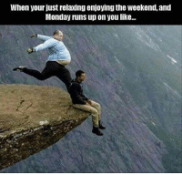 ~♏ #ToMakeYouLaugh :D: When your just relaxing enjoying the weekend,and  Monday runs upon you like... ~♏ #ToMakeYouLaugh :D