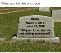 "Sorry, Dank Memes, and Old: When your kid dies of old age  Shelly  March 8, 2011-  June 12, 2018  ""Why  am i the only one  not getting vaccinated?"""