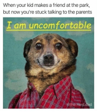 Dad, Dank, and Nerd: When your kid makes a friend at the park,  but now you're stuck talking to the parents  I am uncomfortable  the. nerd.dad Help. (via the.nerd.dad)