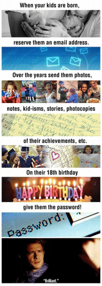 """Birthday, Email, and Kids: When your kids are born,  reserve them an email address.  Over the years send them photos,  notes, kid-isms, stories, photocopies  of their achievements, etc.  On their 18th birthday  give them the password!  Password uai  Brilliant."""" <p>Brilliant</p>"""
