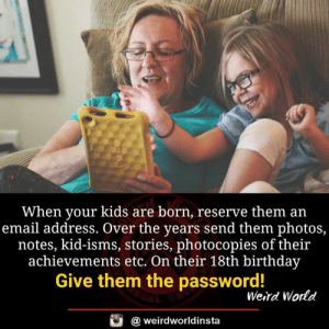 Achievements: When your kids are born, reserve them an  email address. Over the years send them photos,  notes, kid-isms, stories, photocopies of their  achievements etc. On their 18th birthday  Give them the password!  Weird World  @ weirdworldinsta