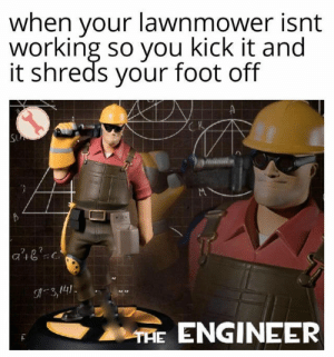 Credit goes to u/isolatedpsychopath but I chopped dat leg off: when your lawnmower isnt  working so you kick it and  it shreds your foot off  K  SU  C.  A3,141  THE ENGINEER Credit goes to u/isolatedpsychopath but I chopped dat leg off