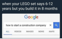 "Google, Lego, and Memes: when your LEGO set says 6-12  years but you build it in 8 months  Google  how to start a construction company X C  ALL VIDEOS IMAGES NEWS MAPS <p>Relatable via /r/memes <a href=""https://ift.tt/2J4juhT"">https://ift.tt/2J4juhT</a></p>"