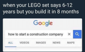 Can't think of a title by tav_stuff FOLLOW 4 MORE MEMES.: when your LEGO set says 6-12  years but you build it in 8 months  Google  how to start a construction company  IMAGES  VIDEOS  MAPS  ALL  NEWS Can't think of a title by tav_stuff FOLLOW 4 MORE MEMES.