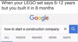 Google, Lego, and Meme: When your LEGO set says 6-12 years  but you built it in 8 months  Google  xQ  how to start a construction company  IMAGES  VIDEOS  NEWS  MAPS  ALL Title Loading... - Meme by BubbaGanooch :) Memedroid