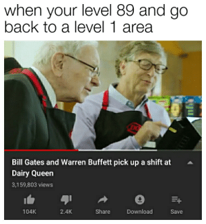 Bill Gates, Queen, and Dank Memes: when your level 89 and go  back to a level 1 area  Bill Gates and Warren Buffett pick up a shift at  Dairy Queen  3,159,803 views  Share  104K  2.4K  Download  Save *laughs in billionaire*