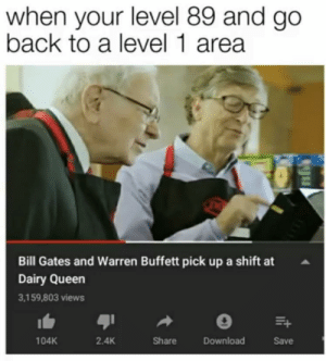 Bill Gates, Queen, and Back: when your level 89 and go  back to a level 1 area  Bill Gates and Warren Buffett pick upa shift at  Dairy Queen  3,159,803 views  104K  2.4K  Share  Download  Save When your level is 89 and you go back to a level 1 area........