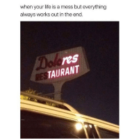 Life, Memes, and 🤖: when your life is a mess but everything  always works out in the end.  res  TAURANT  RE Sounds familiar! 😂