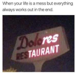 Life, Restaurant, and Works: When your life is a mess but everything  always works out in the end.  Dolores  RESTAURANT