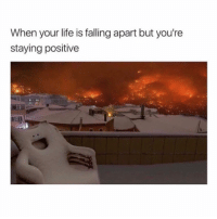Life, Dank Memes, and Youre: When your life is falling apart but you're  staying positive 🙃