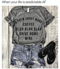 Af, Life, and Wine: When your life is predictable AF  PO AOUT  COFFEE  BLAH BLAH BLAHI  DRIVE HOME  WINE This tee from @everfitte sums up my work week....I swear that last two days since the 4th have felt like the longest week yet this year. 😫If you are not following @everfitte you must! They have the most awesome graphic tees ever💋 Use code MYTHERAPIST15 at checkout to get 15% off your entire order today! 💅🏼 @everfitte @everfitte @everfitte