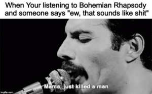 "Shit, Good, and Rhapsody: When Your listening to Bohemian Rhapsody  and someone says ""ew, that sounds like shit?  Mama, Just killed a man  imgflip.com Boh Rhap good"