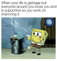 """Work, Garbage, and Can: When your lite is garbage but  everyone around you loves you and  is supportive so you work on  improving it. <p>You can do it! via /r/wholesomememes <a href=""""https://ift.tt/2GmRF3u"""">https://ift.tt/2GmRF3u</a></p>"""