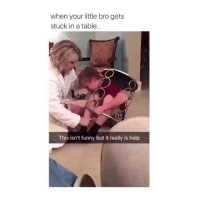 Funny, Help, and Girl Memes: when your little bro gets  stuck in a table..  This isn't funny but it really is help OMFG