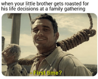 Be Like, Family, and Life: when your little brother gets roasted for  his life decisions at a family gathering  First time? browsedankmemes:  It really do be like that via /r/memes http://bit.ly/2SotffY