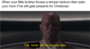 It's outrageous! It's unfair!: When your little brother throws a temper tantrum then asks  your mom if he still gets presents for Christmas:  The Santa will decide your fate. It's outrageous! It's unfair!
