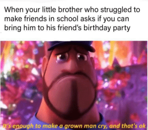 I'm very proud of you bro: When your little brother who struggled to  make friends in school asks if you can  bring him to his friend's birthday party  lt's enough to make a grown man cry, and that's ok I'm very proud of you bro