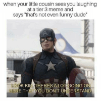 "Dude, Funny, and Meme: when your little cousin sees you laughing  at a tier 3 meme and  says ""that's not even funny dude""  IT  LOOK KID THERES ALOT GOING O  HERE THAT YOU DONT UNDERSTAND Me🤠irl"