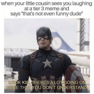 "Dude, Funny, and Meme: when your little cousin sees you laughing  at a tier 3 meme and  says ""that's not even funny dude""  LOOK KID THERES A LOT GOING ON  HERE THAT YOU DON'T UNDERSTAND why is millennial humour so weird!? via /r/memes https://ift.tt/2Dh2xRI"