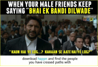 Friends, Memes, and 🤖: WHEN YOUR MALE FRIENDS KEEP  SAYING  BHAI EK BANDI DILWADE  KAUN HAI YE LOG...? KAHAAN SE AATE HAIYE LOG?  download happn and find the people  you have crossed paths with download Happn and meet the people you have crossed paths with 😬