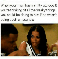 Memes, Attitude, and All The: When your man has a shitty attitude &  you're thinking of all the freaky things  you could be doing to him if he wasn't  being such an asshole On me I need me a shorty like this 😭😩💦❤️🤞